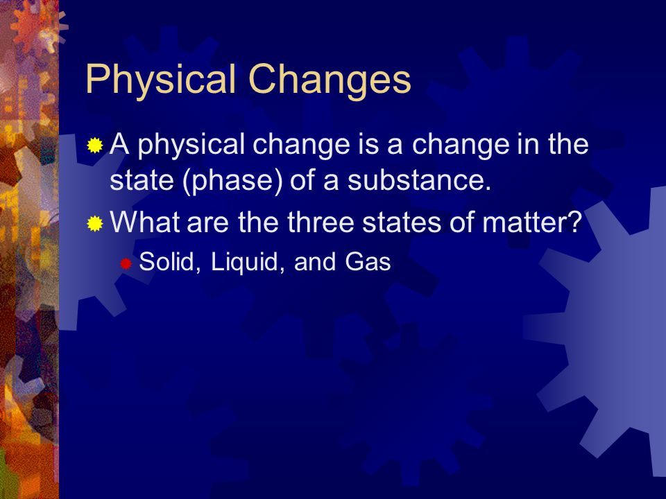 Physical Changes A physical change is a change in the state (phase) of a substance. What are the three states of matter