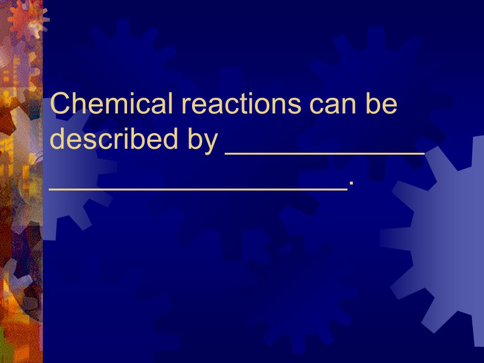 Chemical reactions can be described by ____________ __________________.
