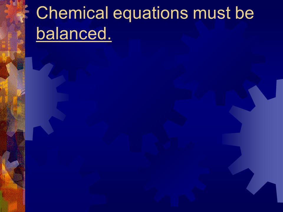 Chemical equations must be balanced.