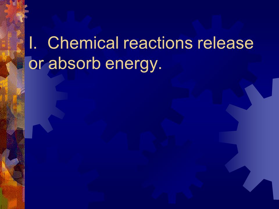 I. Chemical reactions release or absorb energy.