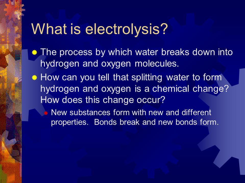 What is electrolysis The process by which water breaks down into hydrogen and oxygen molecules.