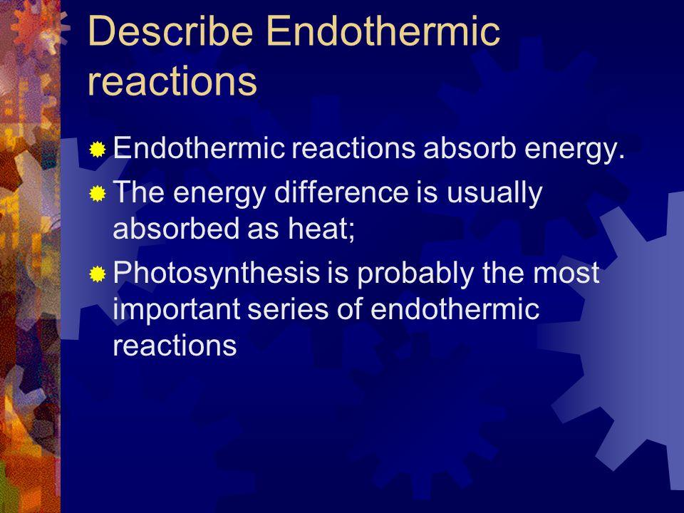 Describe Endothermic reactions