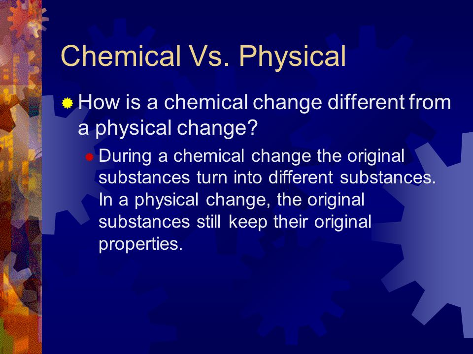 Chemical Vs. Physical How is a chemical change different from a physical change