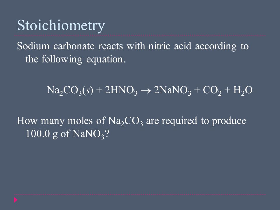 Stoichiometry Sodium carbonate reacts with nitric acid according to the following equation. Na2CO3(s) + 2HNO3  2NaNO3 + CO2 + H2O.