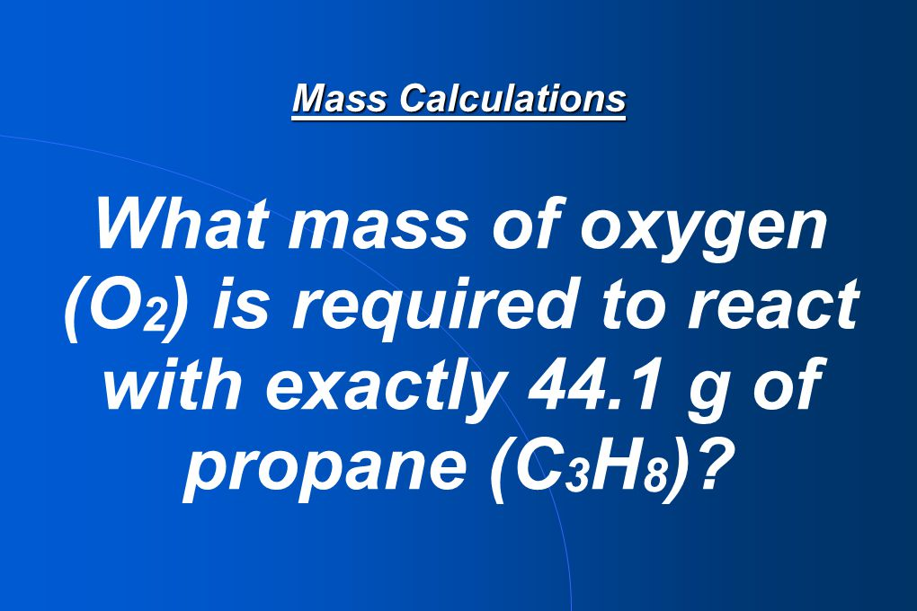 Mass Calculations What mass of oxygen (O2) is required to react with exactly 44.1 g of propane (C3H8)