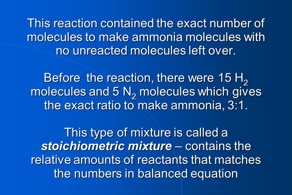 This reaction contained the exact number of molecules to make ammonia molecules with no unreacted molecules left over.