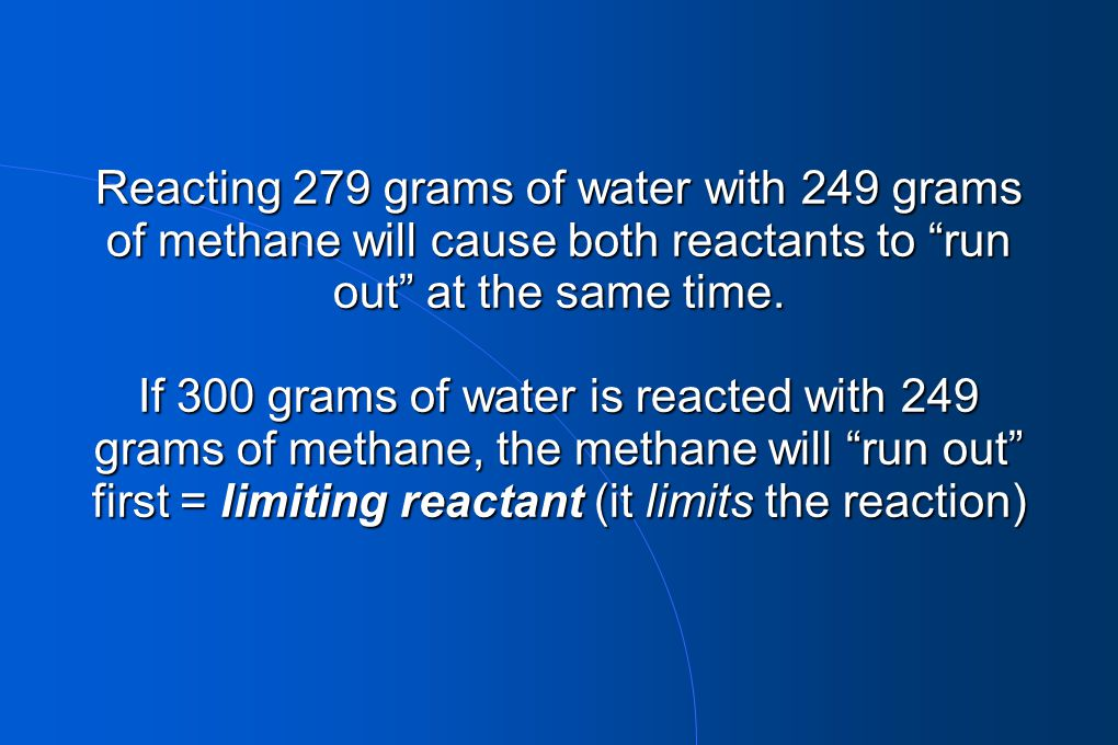Reacting 279 grams of water with 249 grams of methane will cause both reactants to run out at the same time.