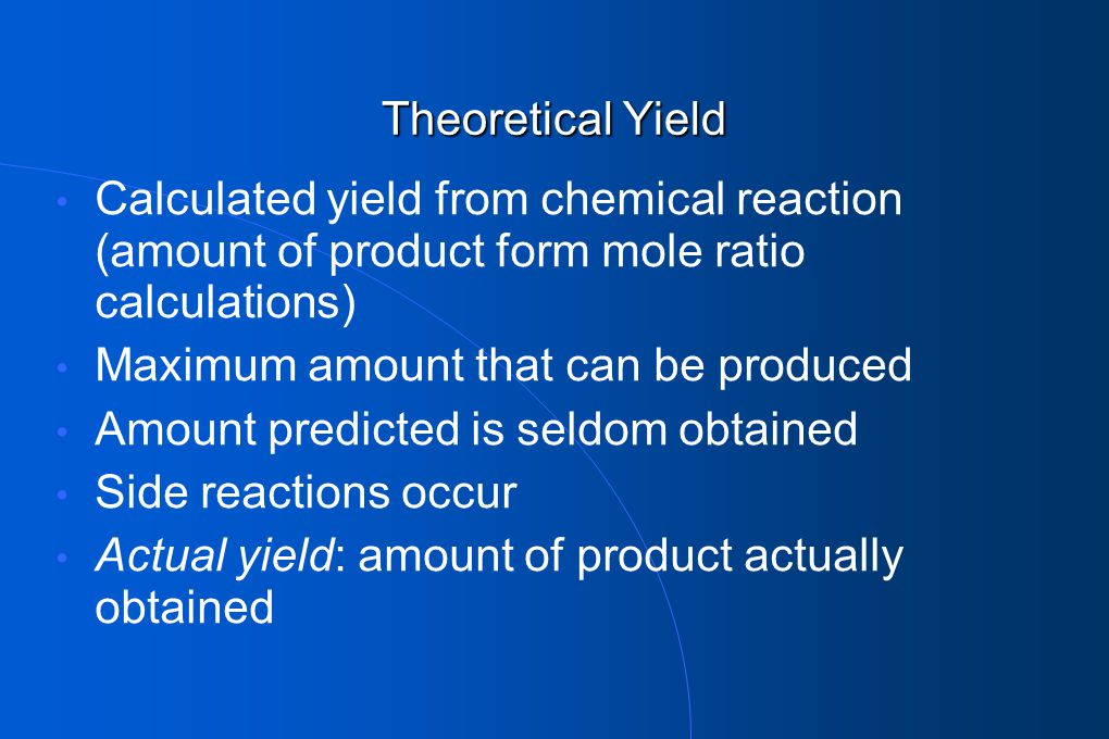 Theoretical Yield Calculated yield from chemical reaction (amount of product form mole ratio calculations)