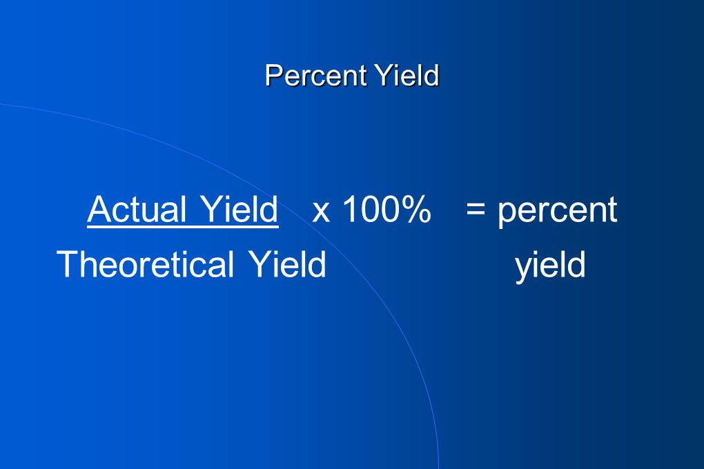 Actual Yield x 100% = percent Theoretical Yield yield