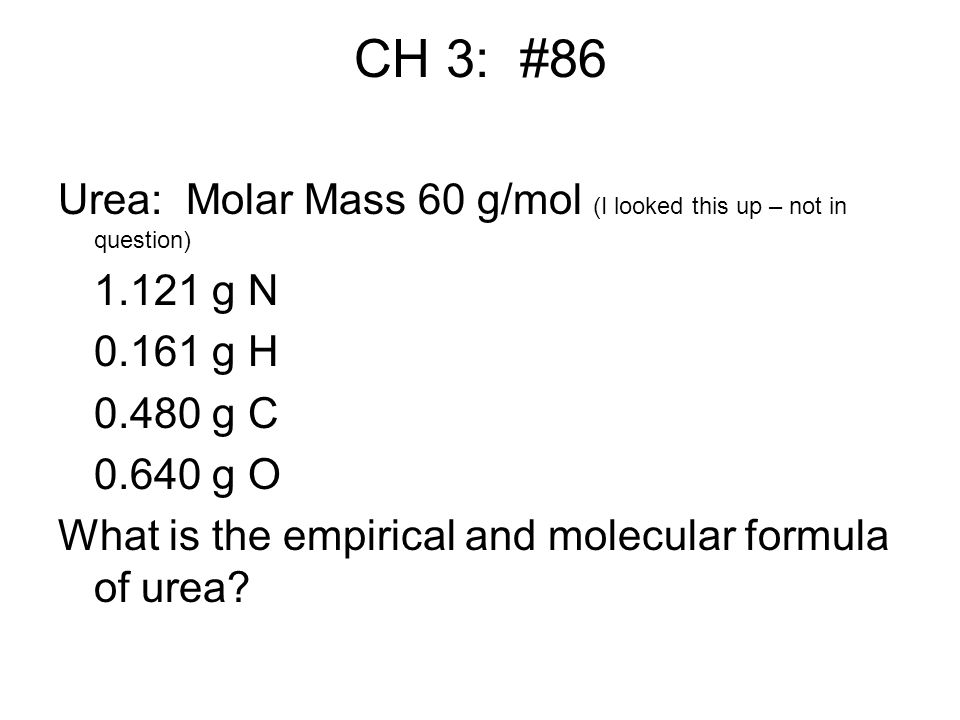 CH 3: #86 Urea: Molar Mass 60 g/mol (I looked this up – not in question) 1.121 g N. 0.161 g H. 0.480 g C.