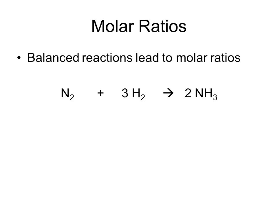 Molar Ratios Balanced reactions lead to molar ratios N2 + 3 H2  2 NH3