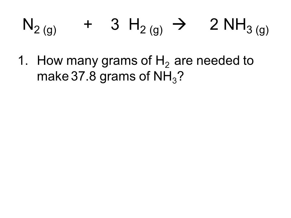 N2 (g) + 3 H2 (g)  2 NH3 (g) How many grams of H2 are needed to make 37.8 grams of NH3