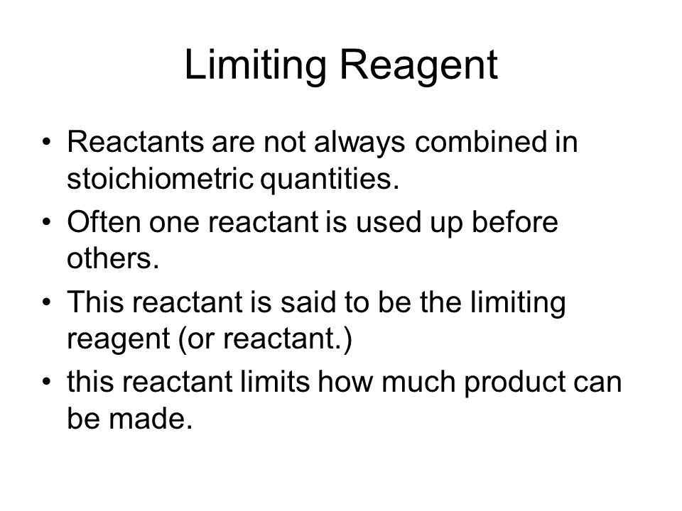 Limiting Reagent Reactants are not always combined in stoichiometric quantities. Often one reactant is used up before others.