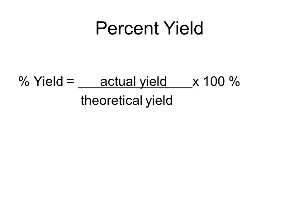 Percent Yield % Yield = actual yield x 100 % theoretical yield