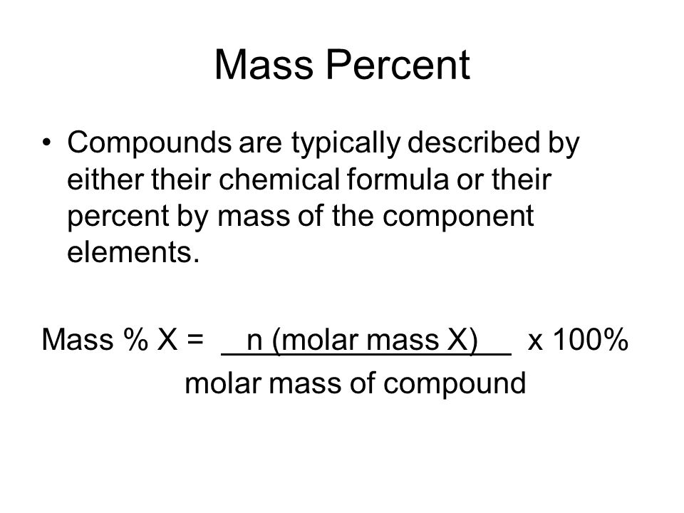Mass Percent Compounds are typically described by either their chemical formula or their percent by mass of the component elements.