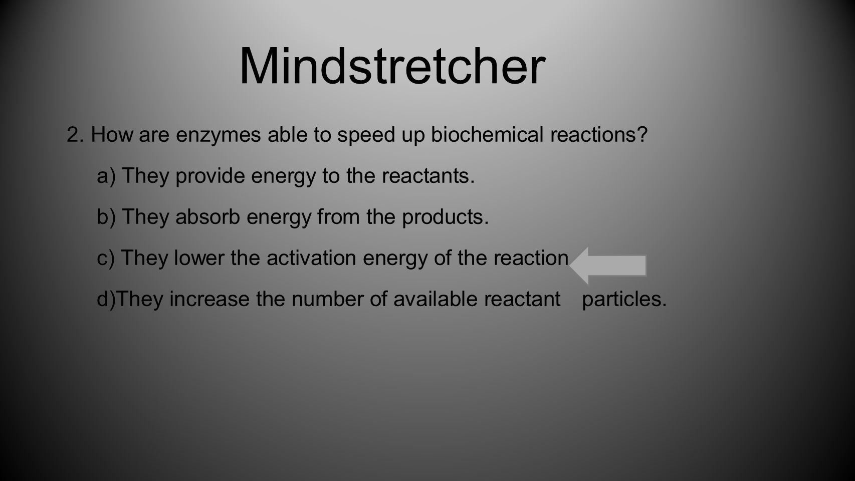 Mindstretcher 2. How are enzymes able to speed up biochemical reactions a) They provide energy to the reactants.