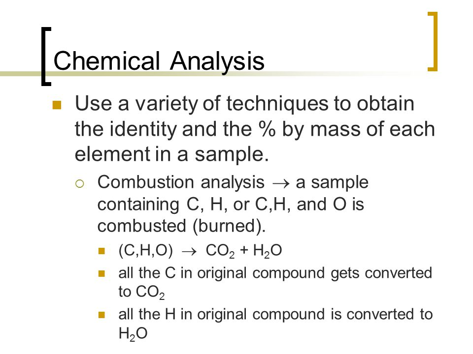 Chemical Analysis Use a variety of techniques to obtain the identity and the % by mass of each element in a sample.