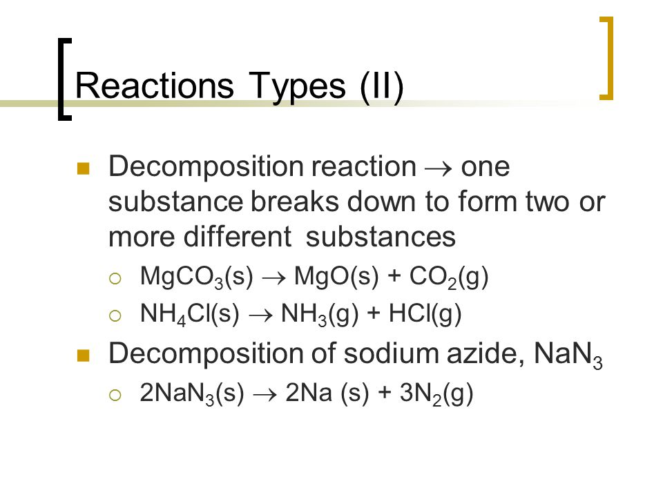 Reactions Types (II) Decomposition reaction  one substance breaks down to form two or more different substances.