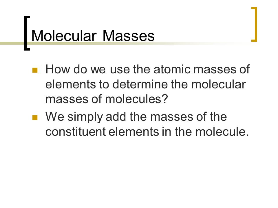Molecular Masses How do we use the atomic masses of elements to determine the molecular masses of molecules