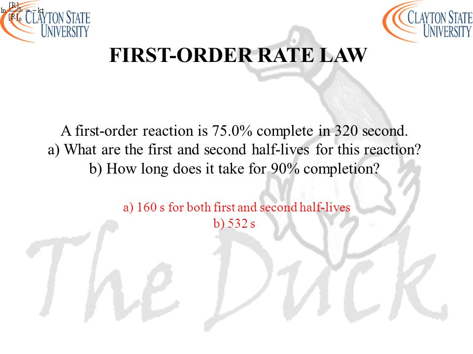 FIRST-ORDER RATE LAW A first-order reaction is 75.0% complete in 320 second. a) What are the first and second half-lives for this reaction