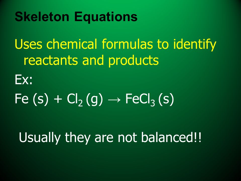 Skeleton Equations Uses chemical formulas to identify reactants and products. Ex: Fe (s) + Cl2 (g) → FeCl3 (s)