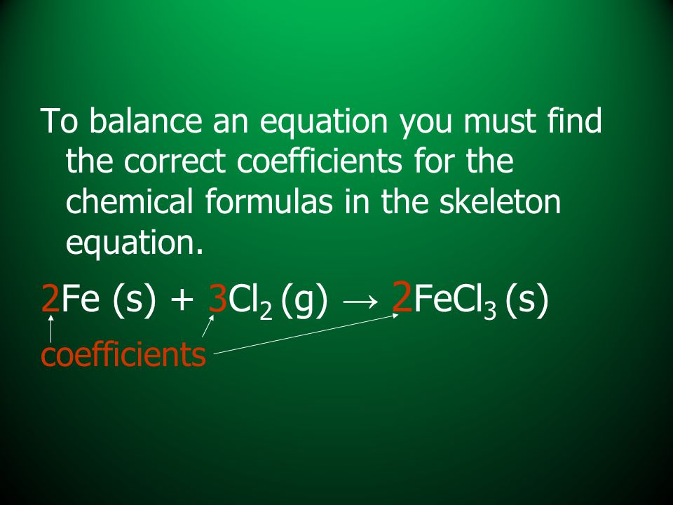 To balance an equation you must find the correct coefficients for the chemical formulas in the skeleton equation.