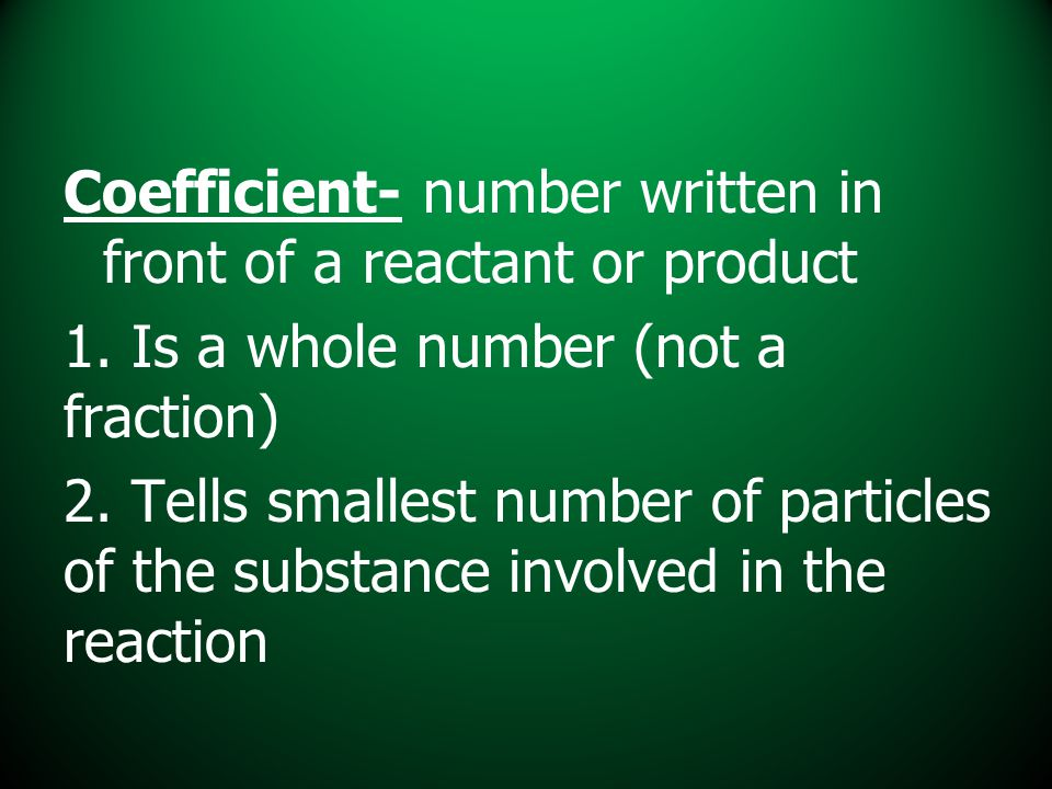 Coefficient- number written in front of a reactant or product