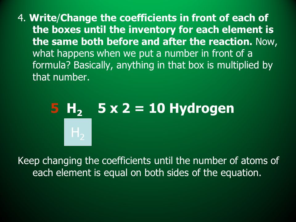 4. Write/Change the coefficients in front of each of the boxes until the inventory for each element is the same both before and after the reaction. Now, what happens when we put a number in front of a formula Basically, anything in that box is multiplied by that number.