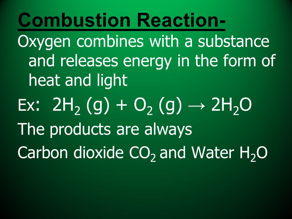 Combustion Reaction- Oxygen combines with a substance and releases energy in the form of heat and light.