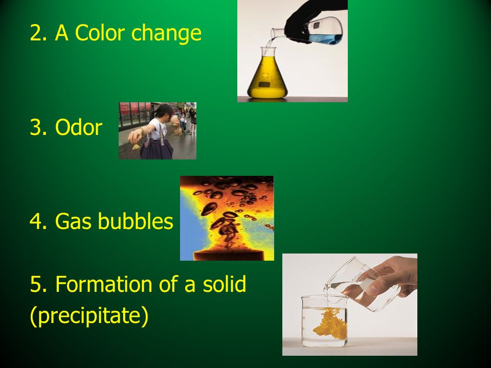 2. A Color change 3. Odor 4. Gas bubbles 5. Formation of a solid (precipitate)