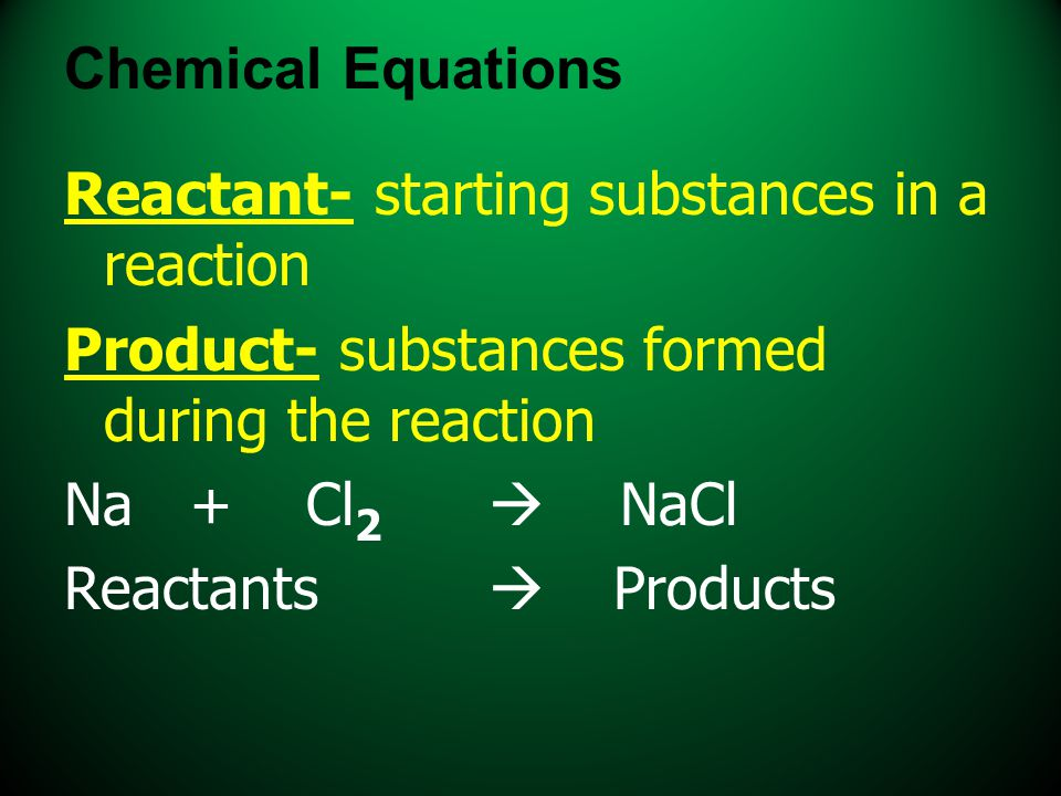 Chemical Equations Reactant- starting substances in a reaction. Product- substances formed during the reaction.