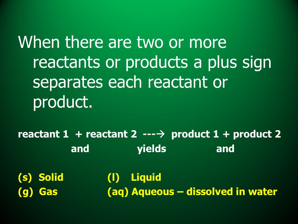 When there are two or more reactants or products a plus sign separates each reactant or product.