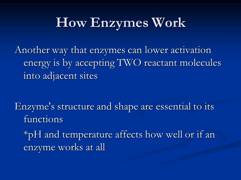 How Enzymes Work Another way that enzymes can lower activation energy is by accepting TWO reactant molecules into adjacent sites.