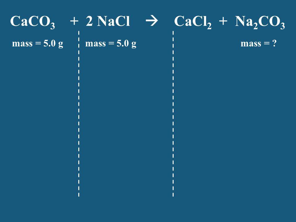CaCO3 + 2 NaCl  CaCl2 + Na2CO3 mass = 5.0 g mass = 5.0 g mass =