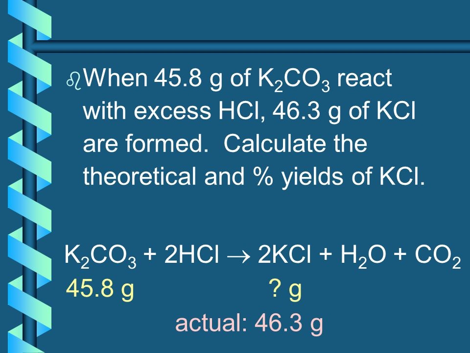 When 45. 8 g of K2CO3 react with excess HCl, 46. 3 g of KCl are formed
