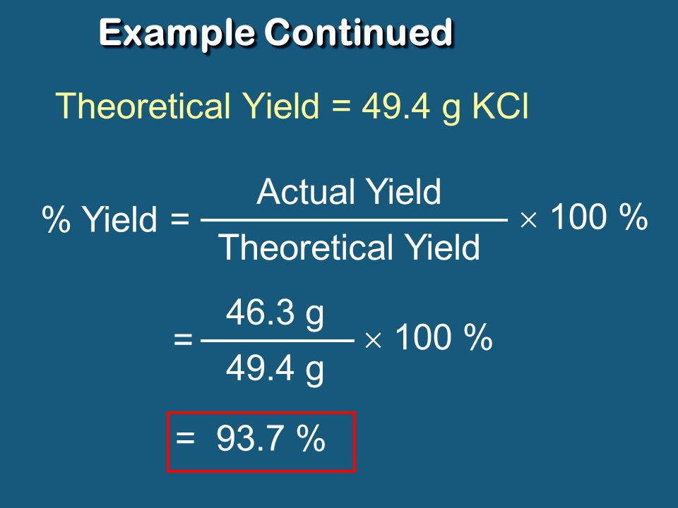 Example Continued Theoretical Yield = 49.4 g KCl Actual Yield