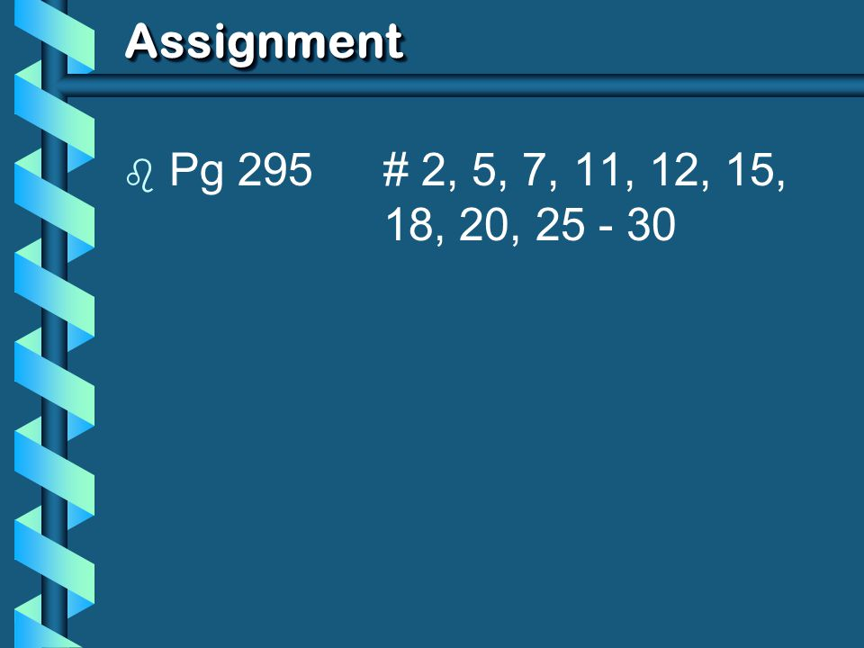 Assignment Pg 295 # 2, 5, 7, 11, 12, 15, 18, 20, 25 - 30