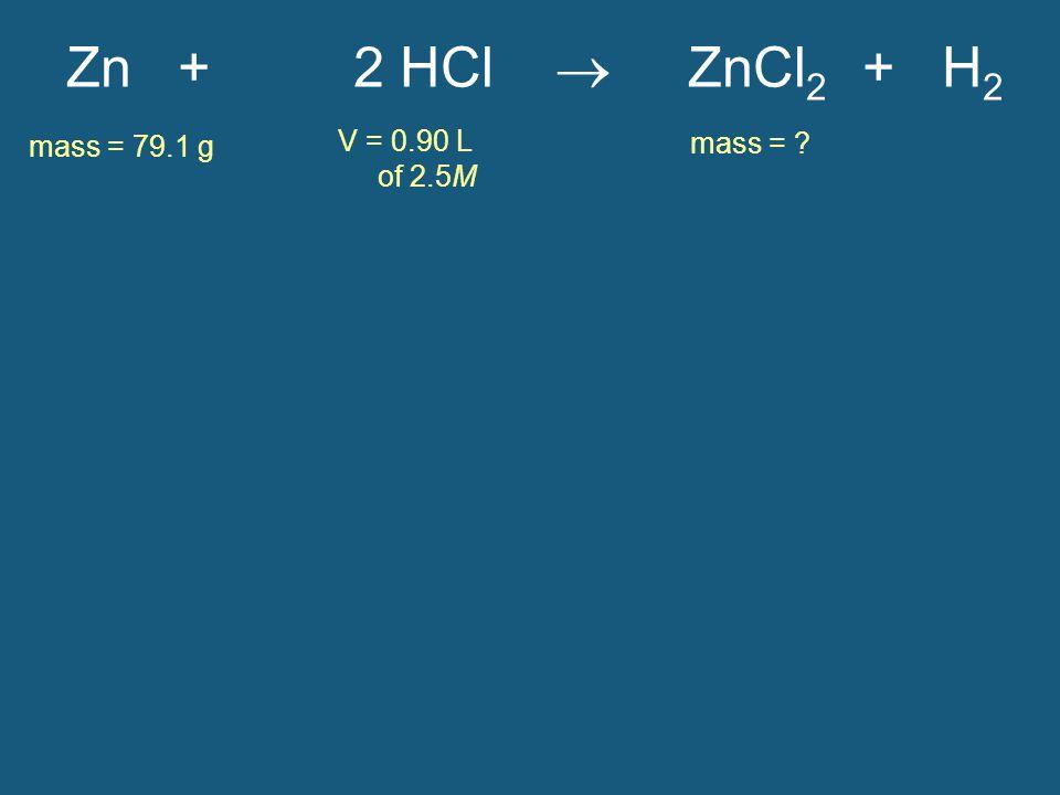 Zn + 2 HCl  ZnCl2 + H2 mass = 79.1 g V = 0.90 L of 2.5M mass =