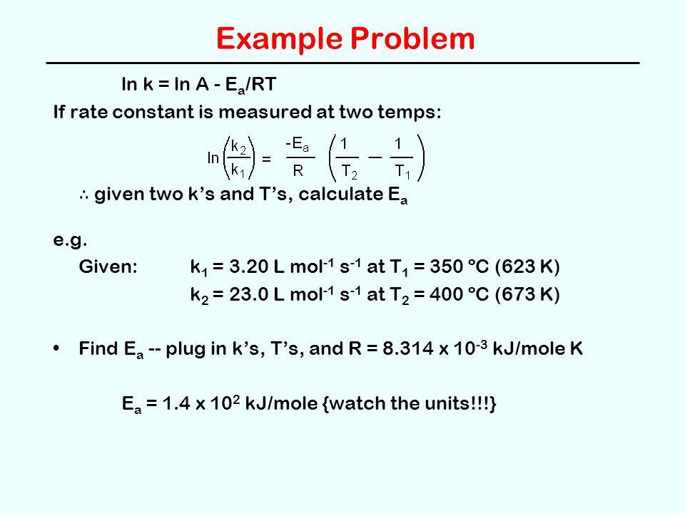 Example Problem ln k = ln A - Ea/RT