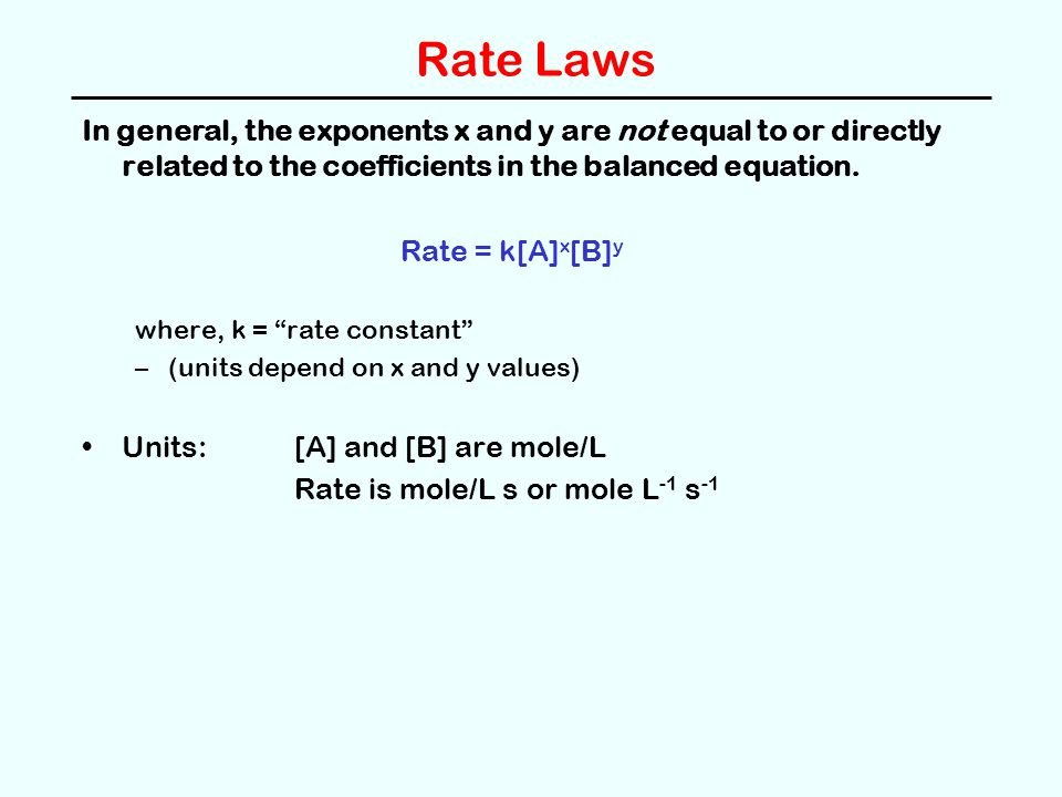 Rate Laws In general, the exponents x and y are not equal to or directly related to the coefficients in the balanced equation.