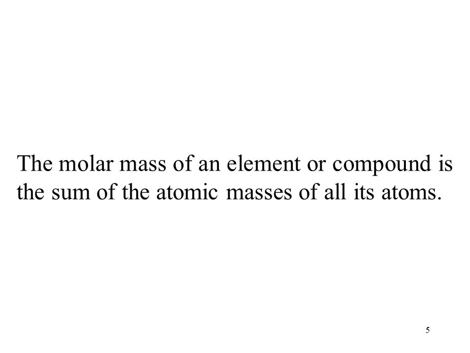The molar mass of an element or compound is the sum of the atomic masses of all its atoms.