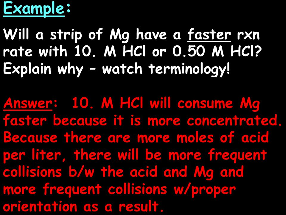 Example: Will a strip of Mg have a faster rxn rate with 10. M HCl or 0.50 M HCl Explain why – watch terminology!
