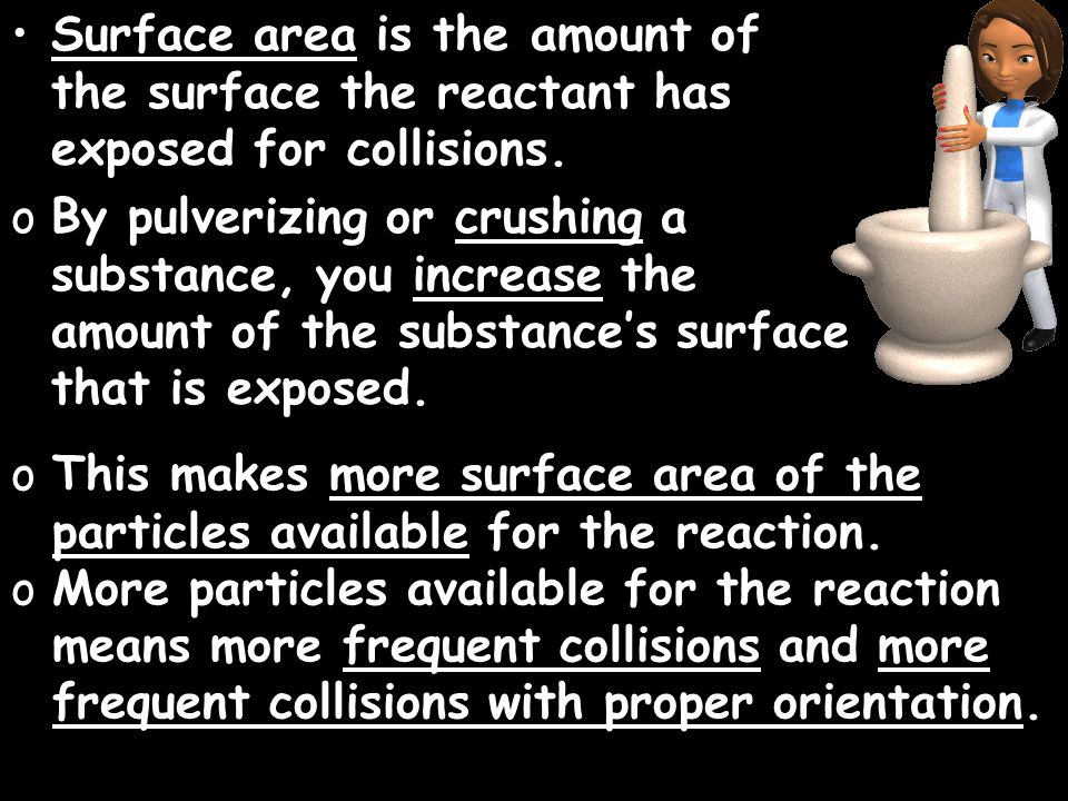 Surface area is the amount of the surface the reactant has exposed for collisions.