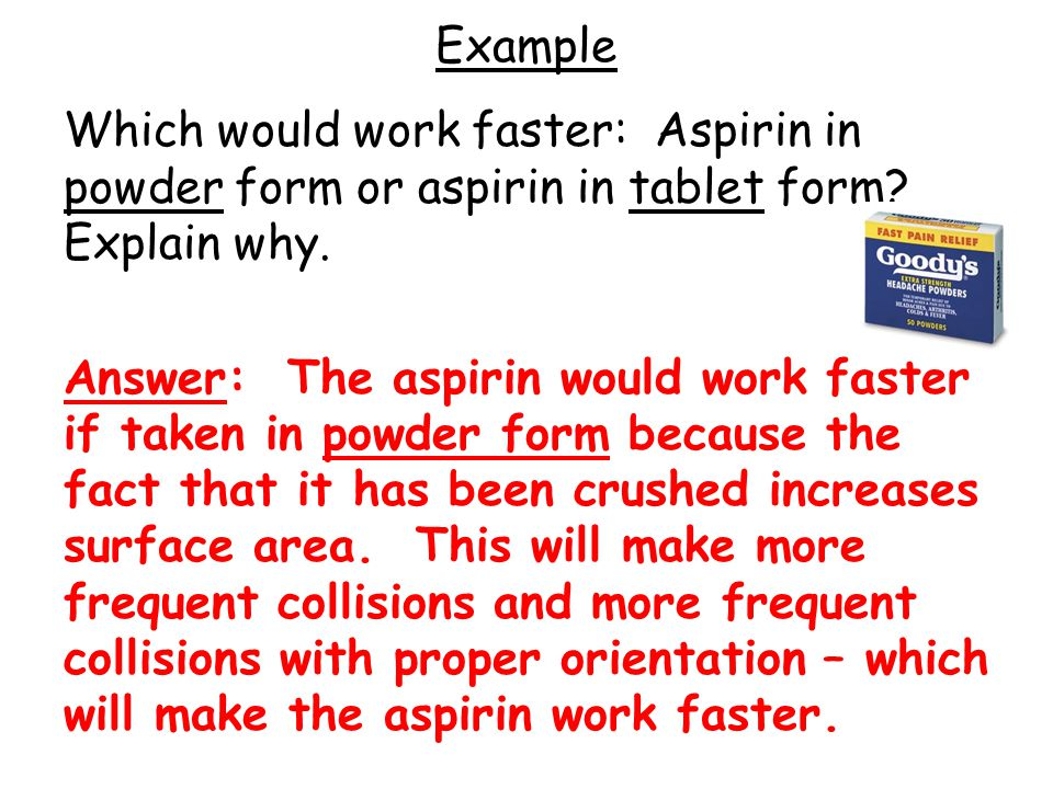 Example Which would work faster: Aspirin in powder form or aspirin in tablet form Explain why.
