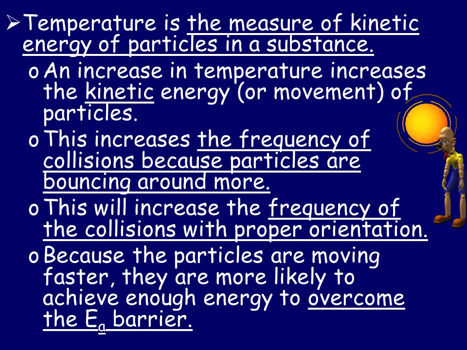 Temperature is the measure of kinetic energy of particles in a substance.