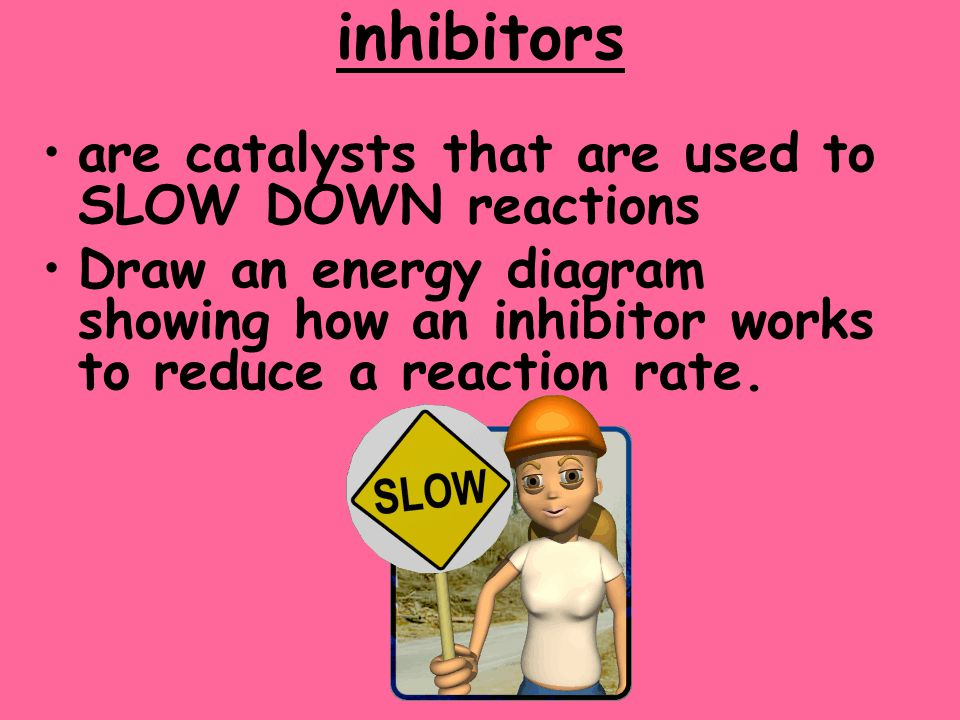 inhibitors are catalysts that are used to SLOW DOWN reactions