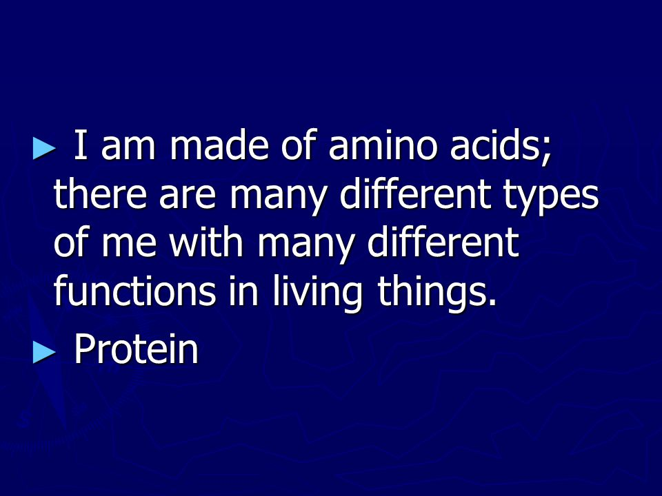 I am made of amino acids; there are many different types of me with many different functions in living things.