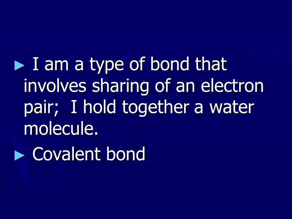 I am a type of bond that involves sharing of an electron pair; I hold together a water molecule.