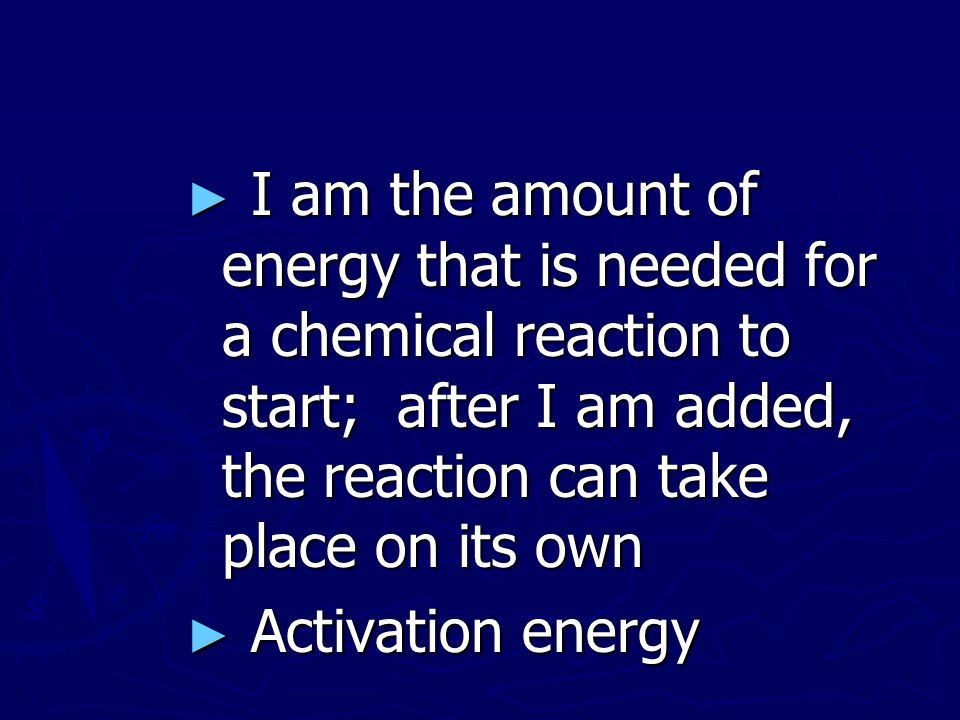I am the amount of energy that is needed for a chemical reaction to start; after I am added, the reaction can take place on its own