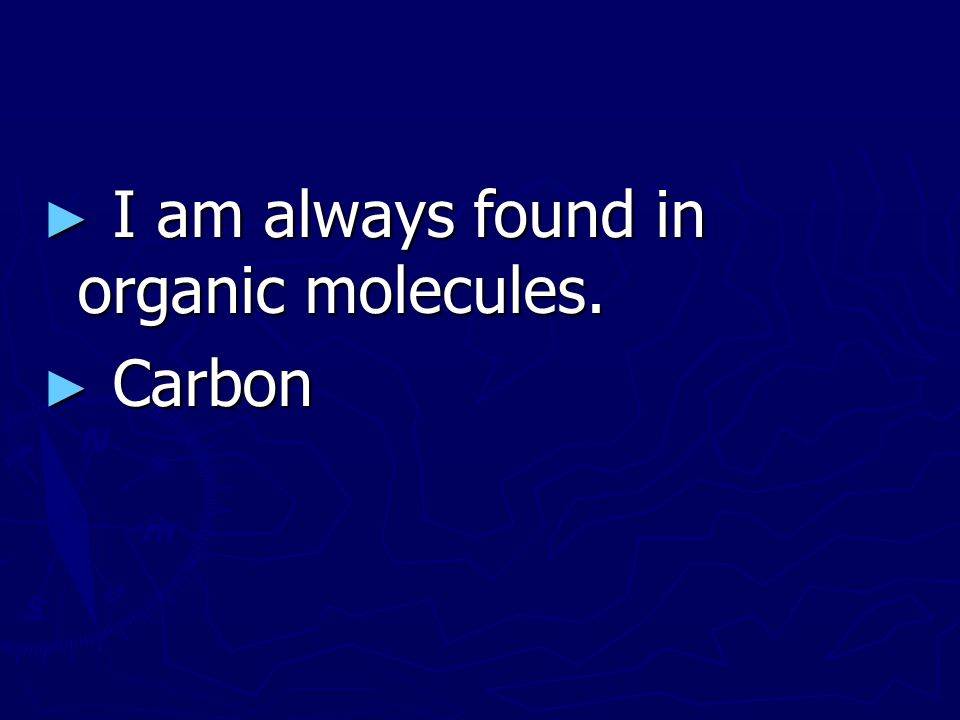 I am always found in organic molecules.